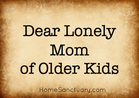 Home Sanctuary Dear Lonely Mom Of Older Kids