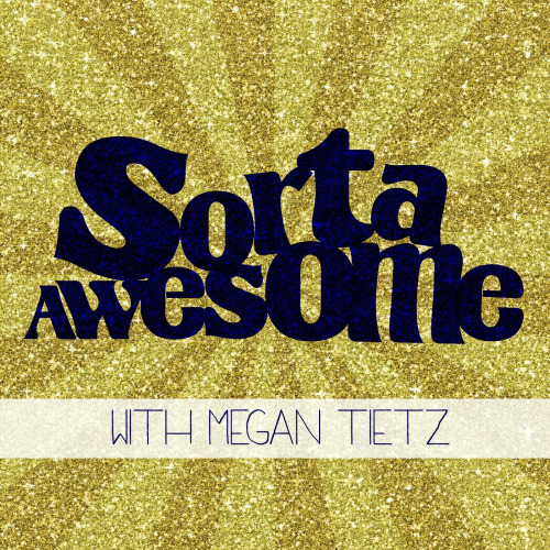 Sorta Awesome with Megan Tietz